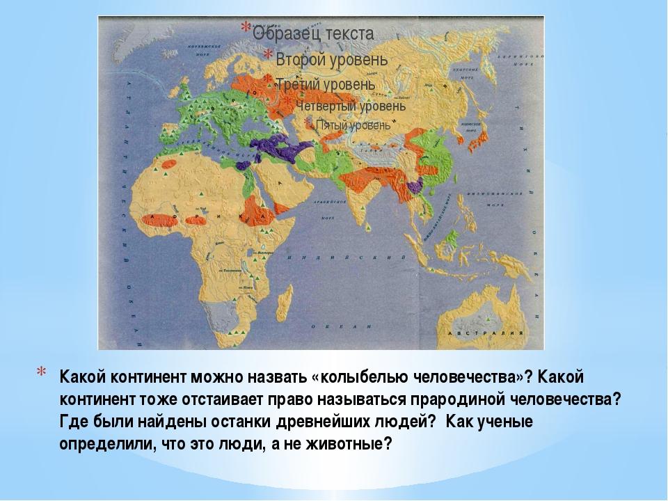 Какой континент можно назвать «колыбелью человечества»? Какой континент тоже...