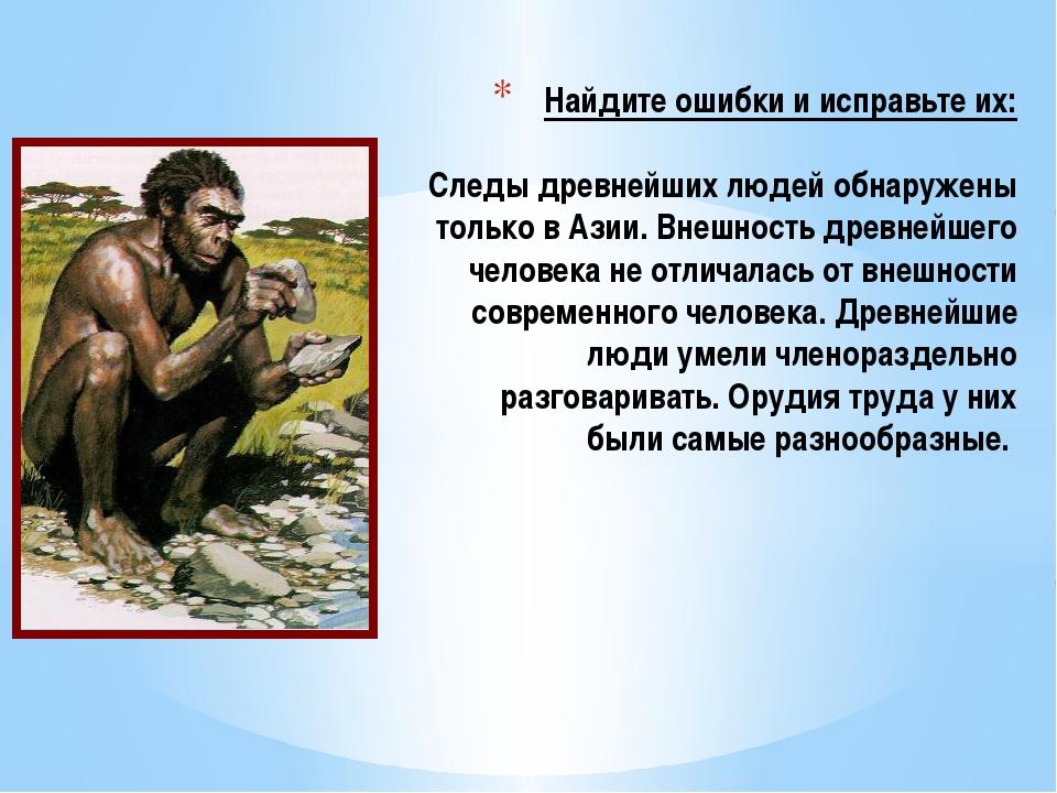 Найдите ошибки и исправьте их: Следы древнейших людей обнаружены только в Аз...