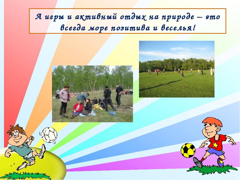 А игры и активный отдых на природе – это всегда море позитива и веселья!