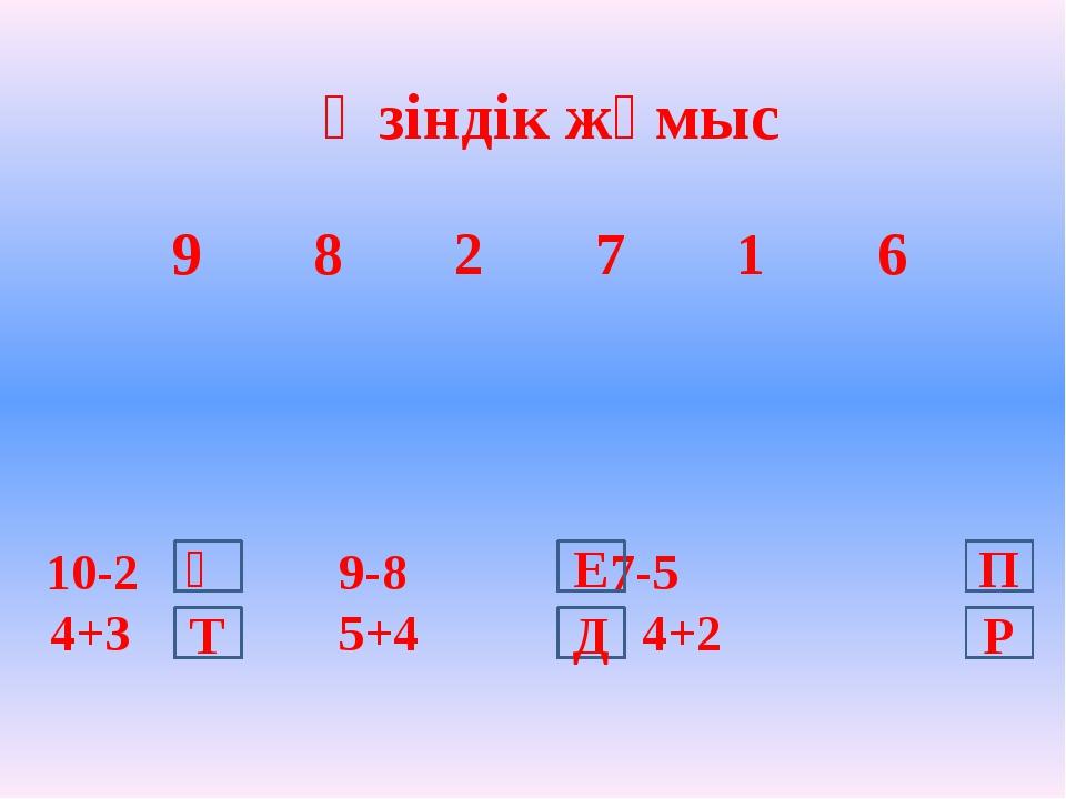 10-2  9-8 7-5 4+3  5+4 4+2 Өзіндік жұмыс Ә Т Д Е Р П 9 8 2 7 1 6