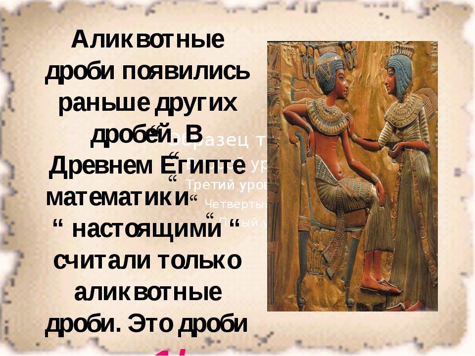 Аликвотные дроби появились раньше других дробей. В Древнем Египте математики...