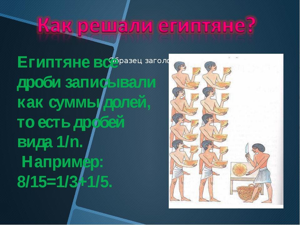 Египтяне все дроби записывали как суммы долей, то есть дробей вида 1/n. Напр...