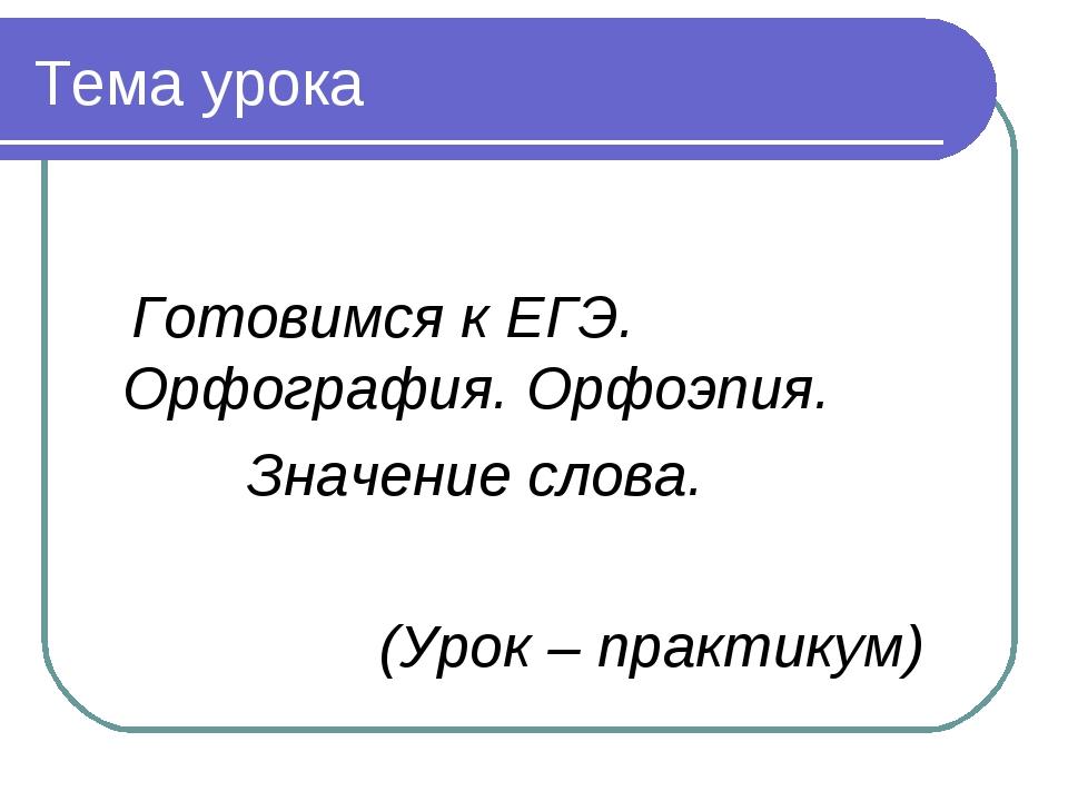 Тема урока Готовимся к ЕГЭ. Орфография. Орфоэпия. Значение слова. (Урок – пра...