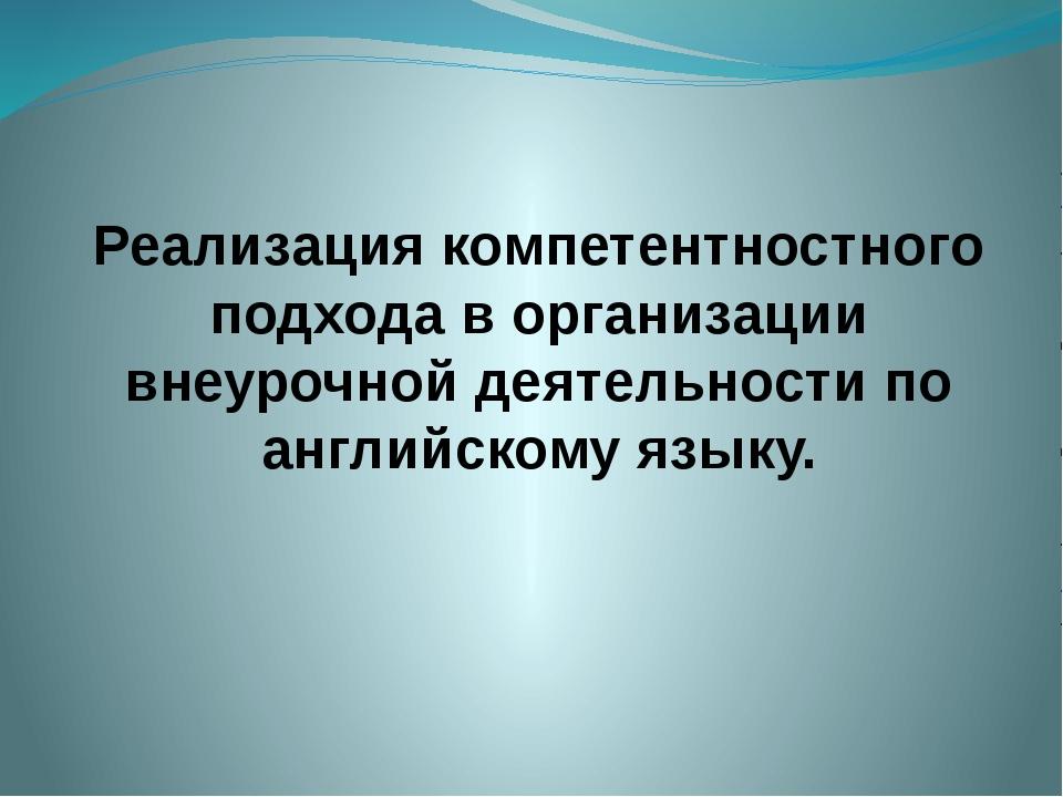 Реализация компетентностного подхода в организации внеурочной деятельности по...