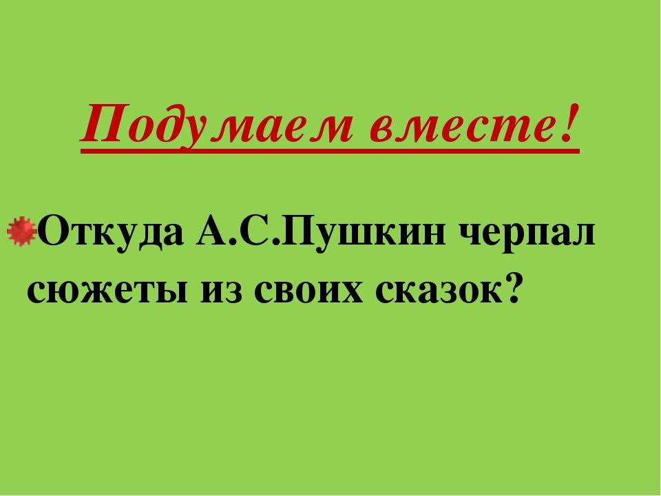 Подумаем вместе! Откуда А.С.Пушкин черпал сюжеты из своих сказок?