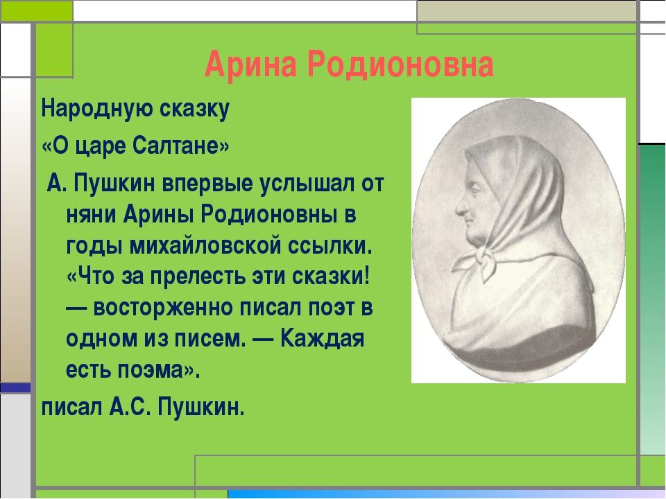 Арина Родионовна Народную сказку «О царе Салтане» А. Пушкин впервые услышал о...