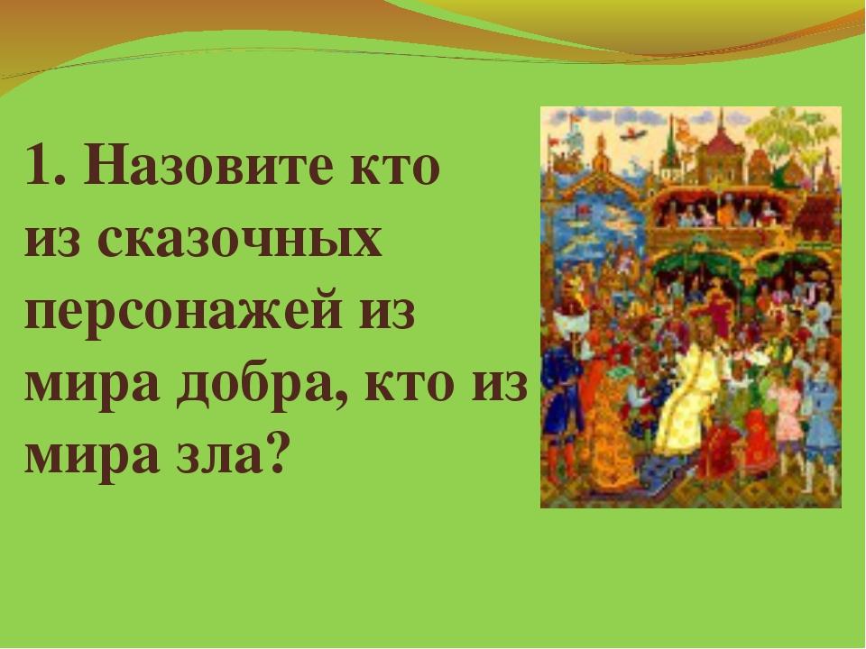 1. Назовите кто из сказочных персонажей из мира добра, кто из мира зла?