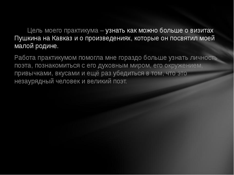 Цель моего практикума – узнать как можно больше о визитах Пушкина на Кавказ...