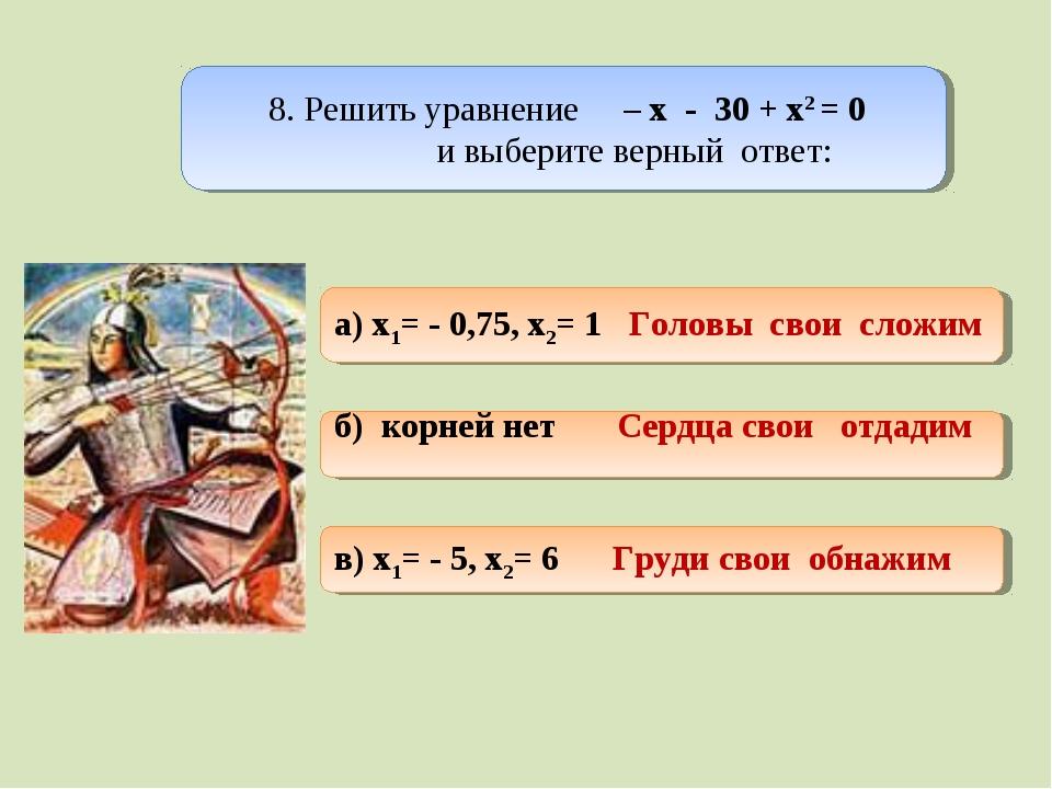 8. Решить уравнение – х - 30 + х2 = 0 и выберите верный ответ:  а) x1= - 0,...