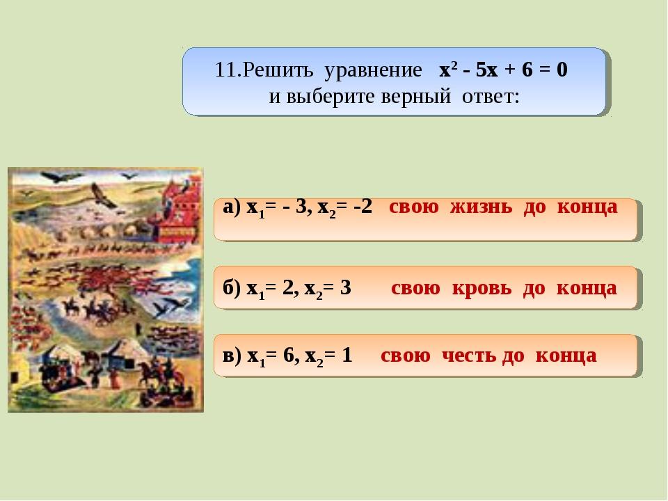 11.Решить уравнение х2 - 5х + 6 = 0 и выберите верный ответ: а) x1= - 3, x2=...
