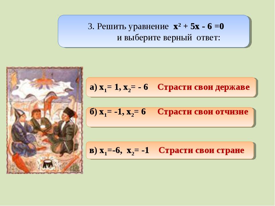 3. Решить уравнение х2 + 5х - 6 =0 и выберите верный ответ: а) x1= 1, x2= -...