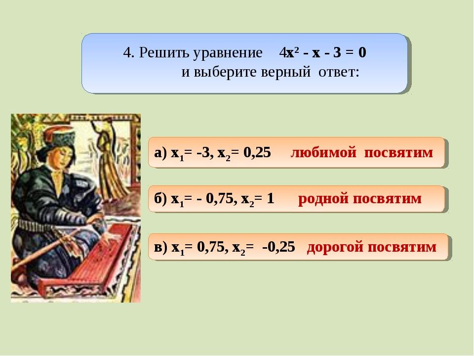 а) x1= -3, x2= 0,25 любимой посвятим б) x1= - 0,75, x2= 1 родной посвятим в)...