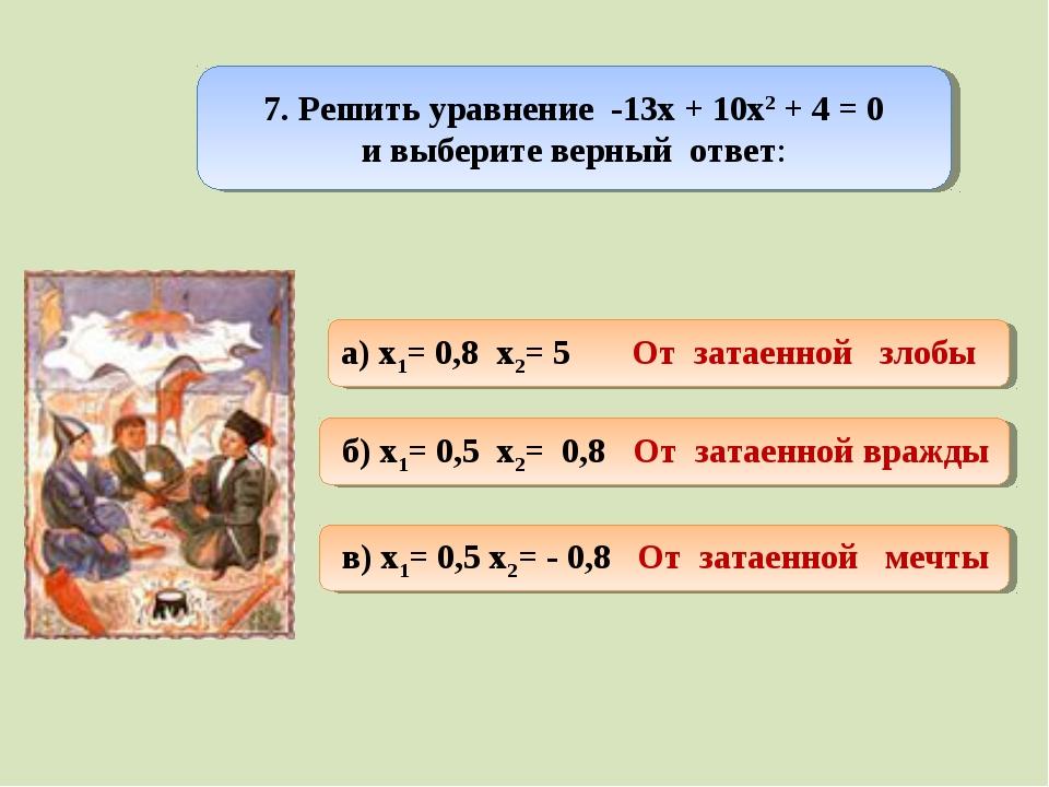 7. Решить уравнение -13х + 10х2 + 4 = 0 и выберите верный ответ: а) x1= 0,8...