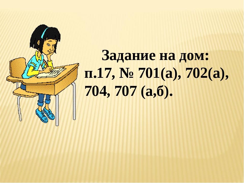 Задание на дом: п.17, № 701(а), 702(а), 704, 707 (а,б).