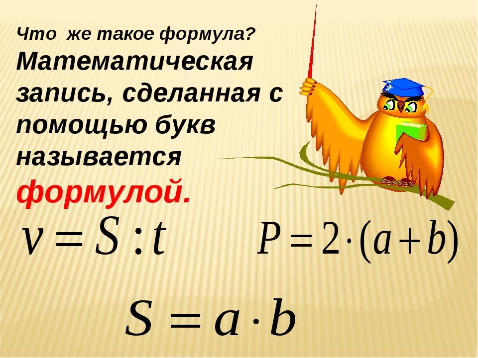 Что же такое формула? Математическая запись, сделанная с помощью букв называе...