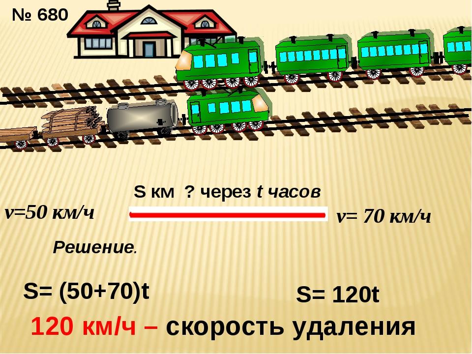 № 680 v=50 км/ч v= 70 км/ч S км ? через t часов S= (50+70)t S= 120t 120 км/ч...
