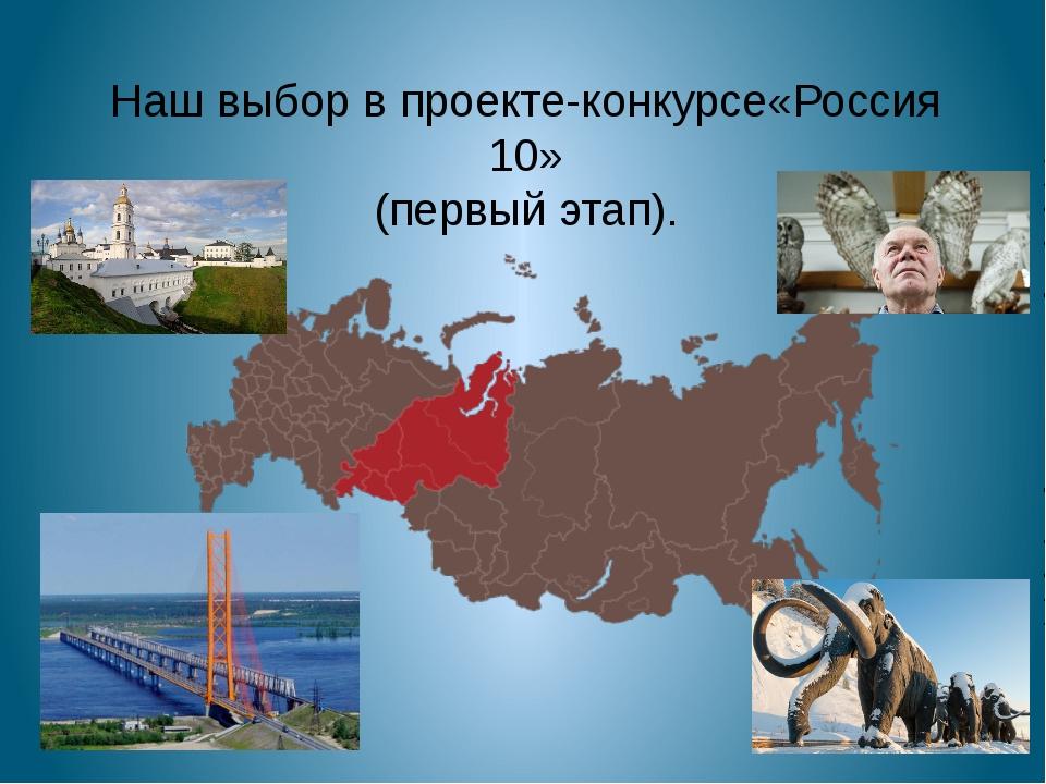 Наш выбор в проекте-конкурсе«Россия 10» (первый этап).