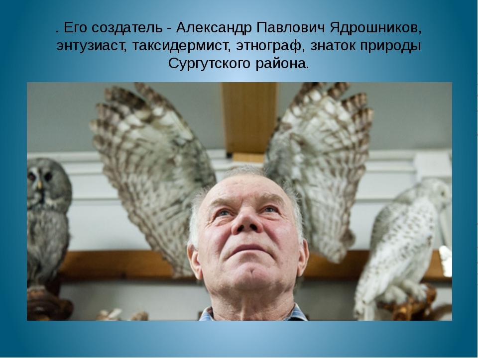 . Его создатель-Александр Павлович Ядрошников, энтузиаст, таксидермист, этн...