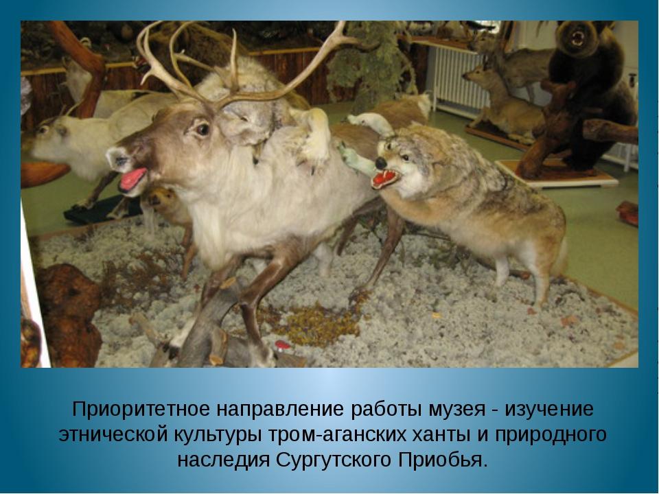 Приоритетное направление работы музея -изучение этнической культуры тром-ага...