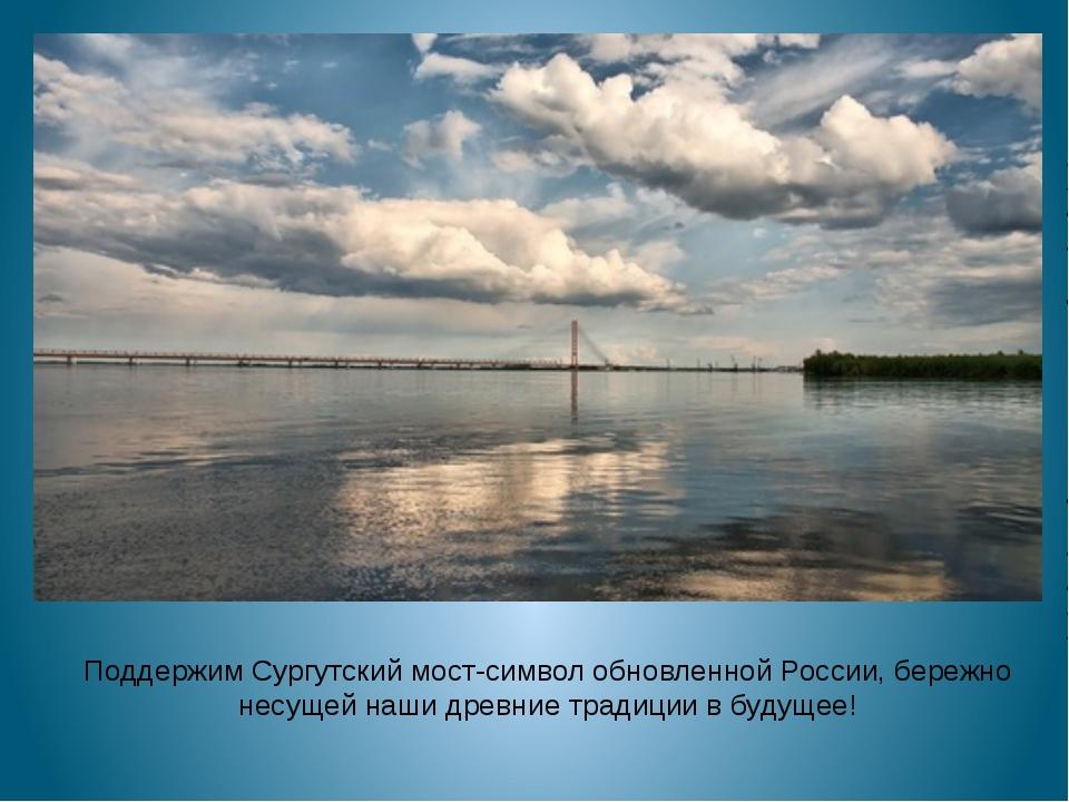 Поддержим Сургутский мост-символ обновленной России, бережно несущей наши др...
