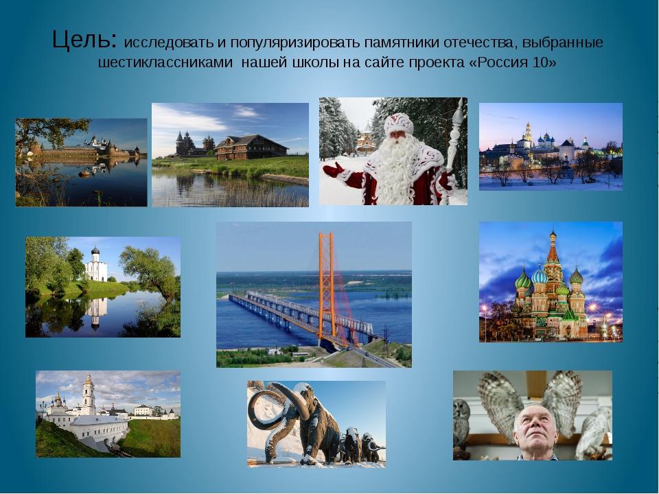 Цель: исследовать и популяризировать памятники отечества, выбранные шестиклас...