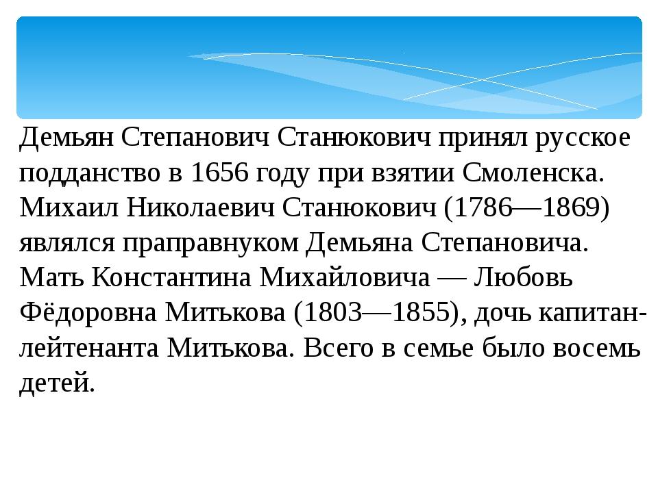 Демьян Степанович Станюкович принял русское подданство в 1656 году при взятии...