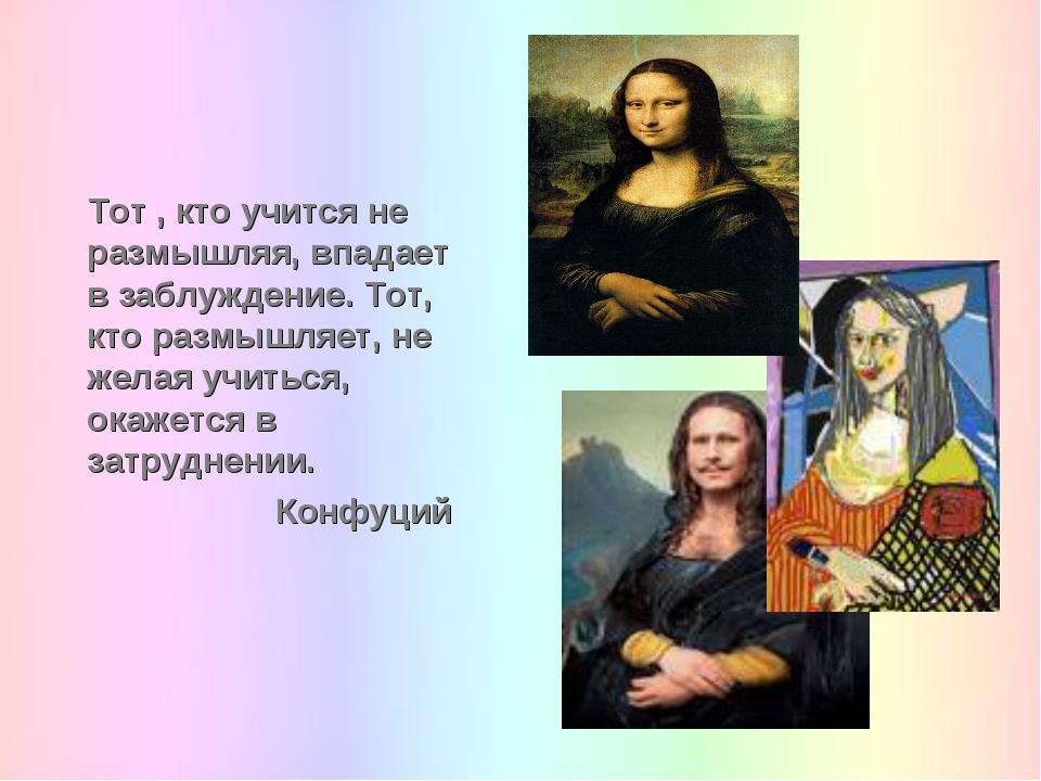 Тот , кто учится не размышляя, впадает в заблуждение. Тот, кто размышляет, не...
