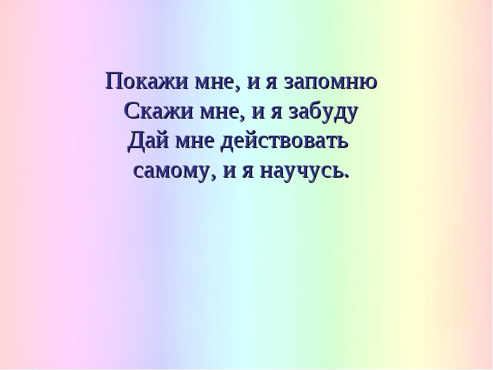 Покажи мне, и я запомню Скажи мне, и я забуду Дай мне действовать самому, и я...
