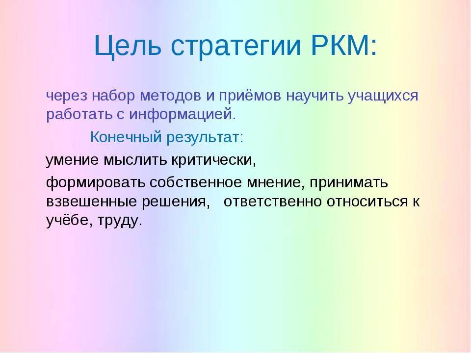 Цель стратегии РКМ: через набор методов и приёмов научить учащихся работать с...