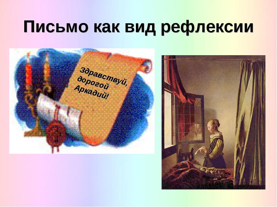 Письмо как вид рефлексии Здравствуй, дорогой Аркадий!