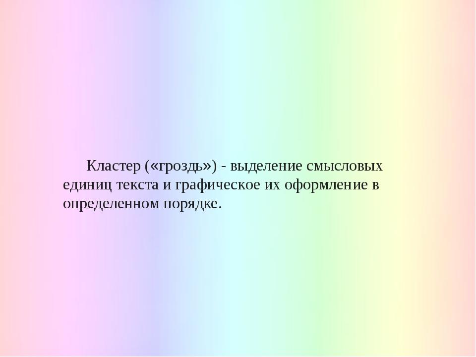 Кластер («гроздь») - выделение смысловых единиц текста и графическое их офор...