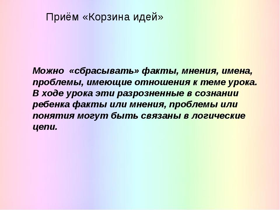 Приём «Корзина идей» Можно «сбрасывать» факты, мнения, имена, проблемы, имеющ...