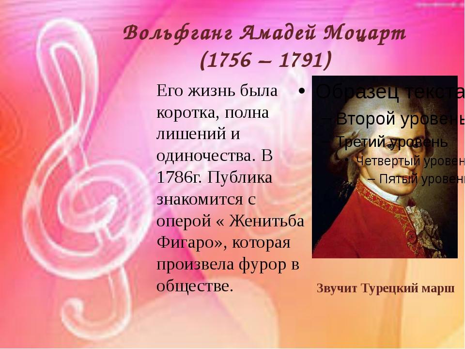 Вольфганг Амадей Моцарт (1756 – 1791) Его жизнь была коротка, полна лишений и...