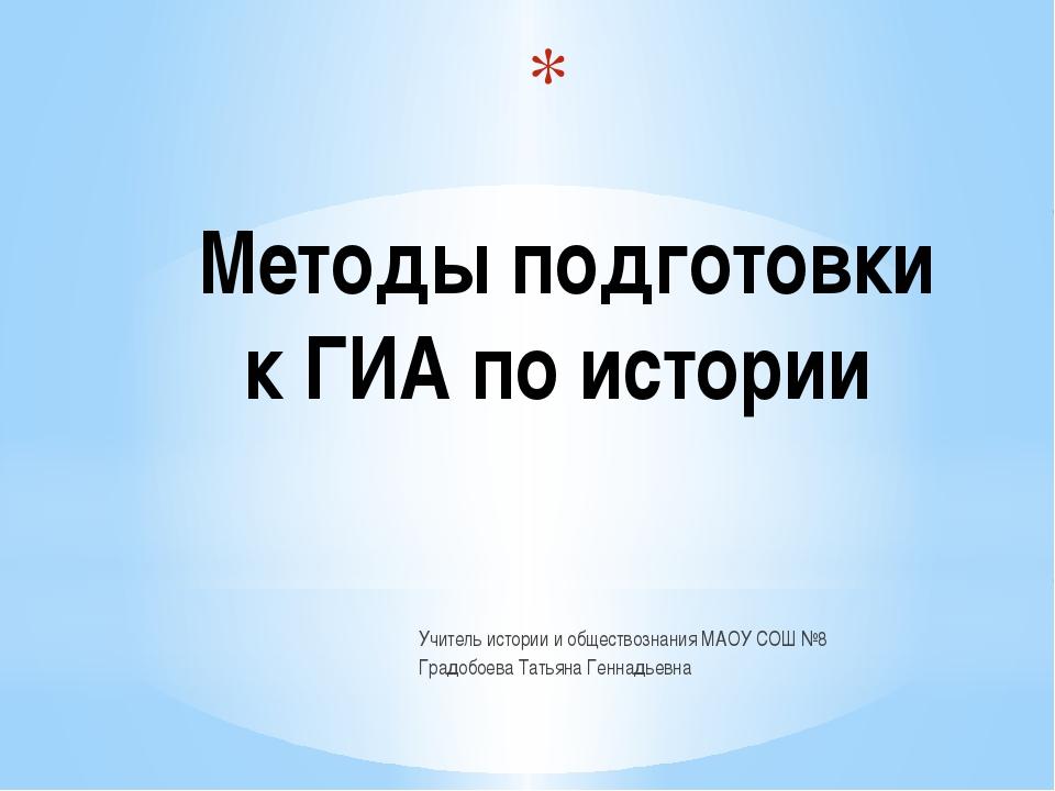Методы подготовки к ГИА по истории Учитель истории и обществознания МАОУ СОШ...