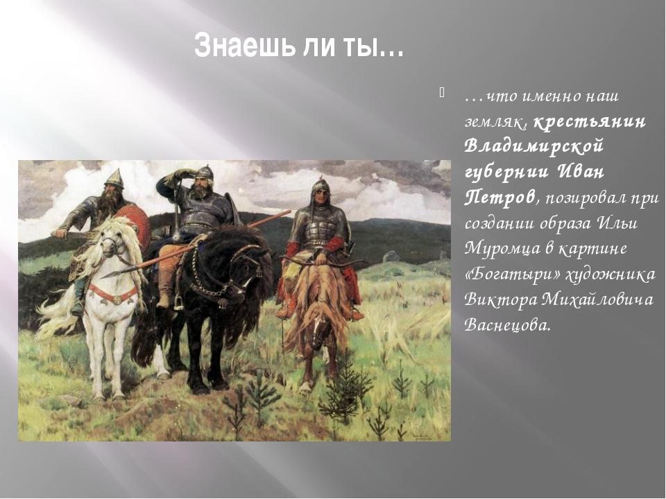 Знаешь ли ты… …что именно наш земляк, крестьянин Владимирской губернии Иван П...
