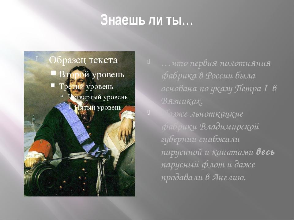 Знаешь ли ты… …что первая полотняная фабрика в России была основана по указу...