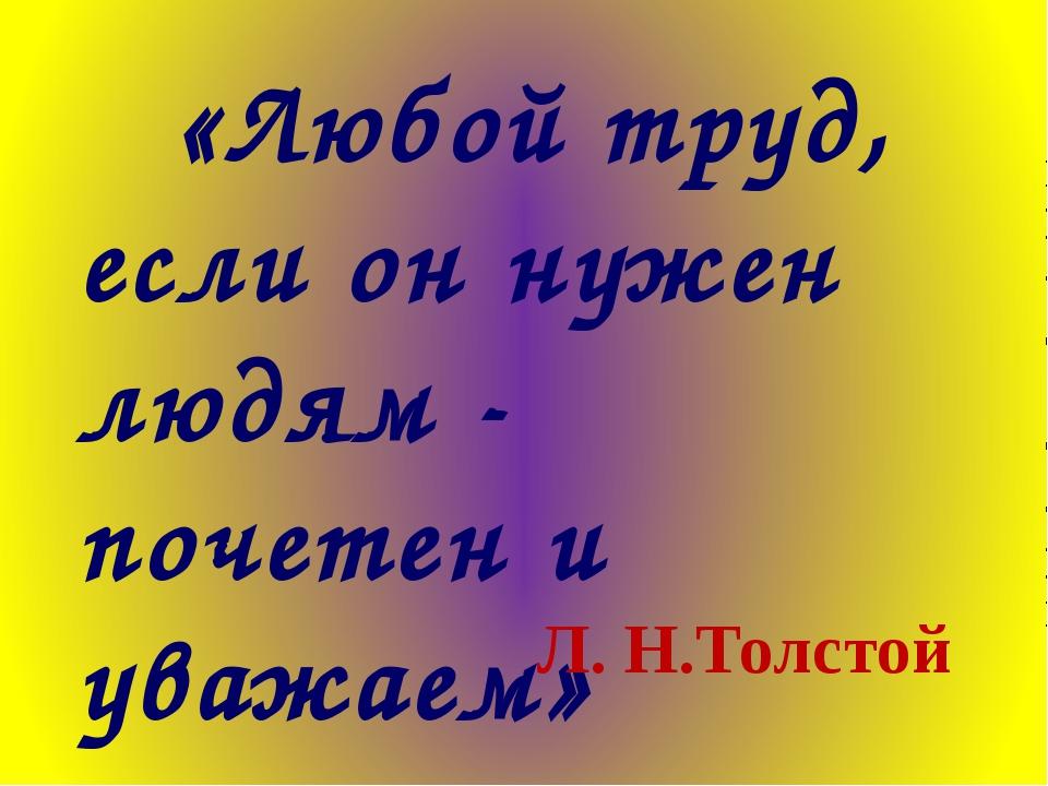 «Любой труд, если он нужен людям - почетен и уважаем» Л. Н.Толстой