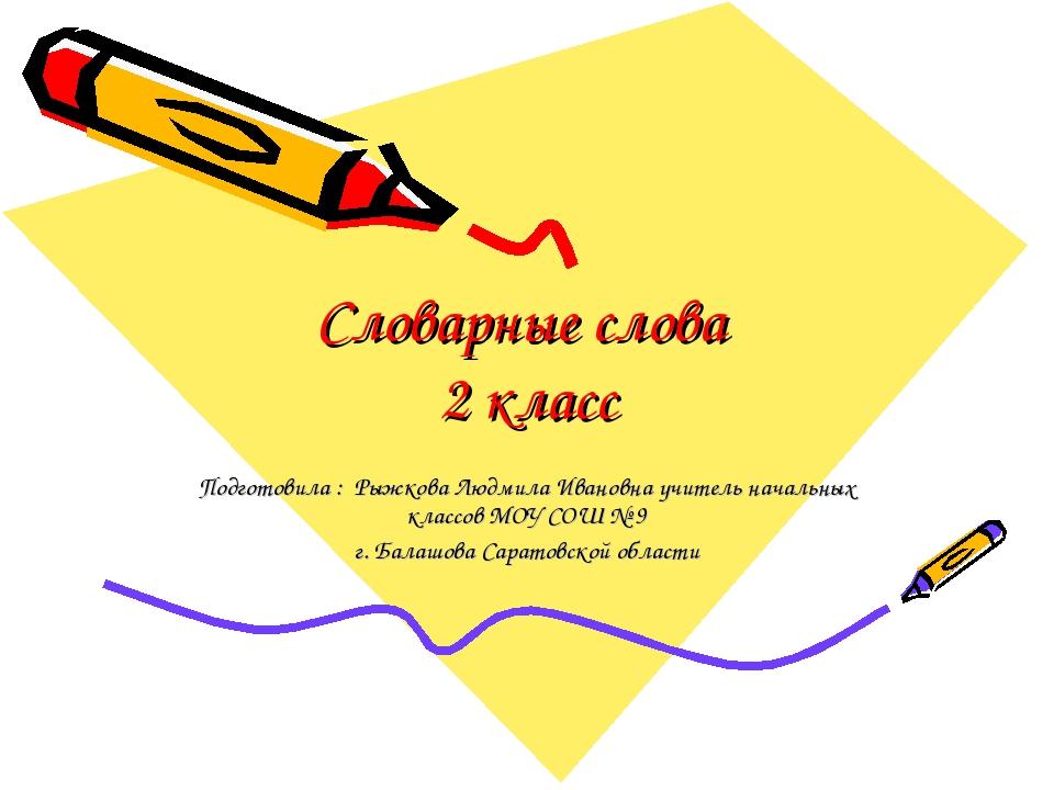 Словарные слова 2 класс Подготовила : Рыжкова Людмила Ивановна учитель началь...