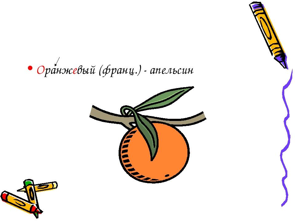Оранжевый (франц.) - апельсин