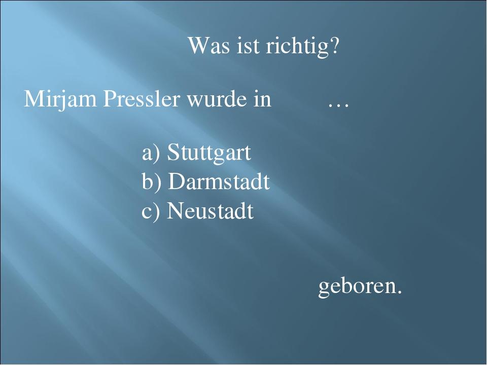 Was ist richtig? Mirjam Pressler wurde in … Stuttgart Darmstadt Neustadt gebo...