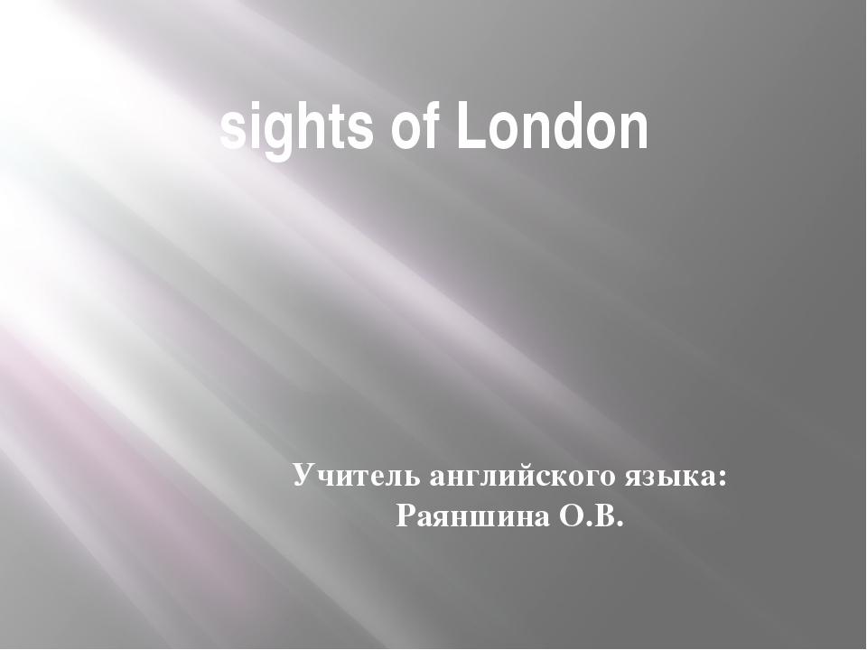 sights of London Учитель английского языка: Раяншина О.В.