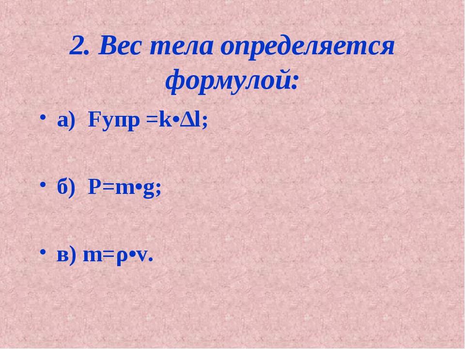 2. Вес тела определяется формулой: а) Fупр =k•∆l; б) Р=m•g; в) m=ρ•v.