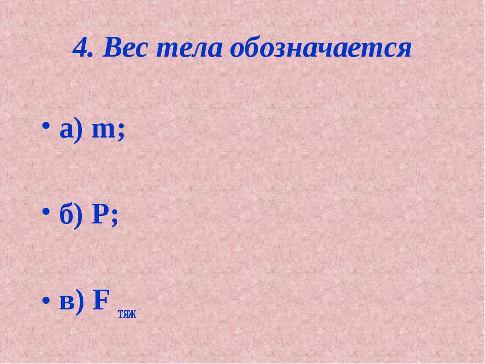 4. Вес тела обозначается а) m; б) Р; в) F тяж