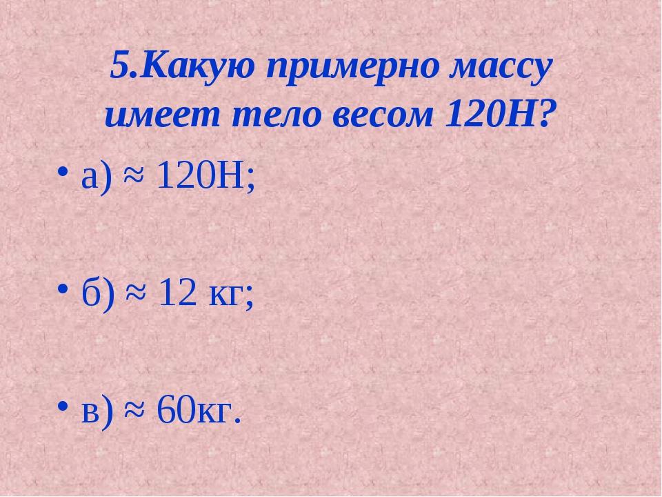 5.Какую примерно массу имеет тело весом 120Н? а) ≈ 120Н; б) ≈ 12 кг; в) ≈ 60кг.