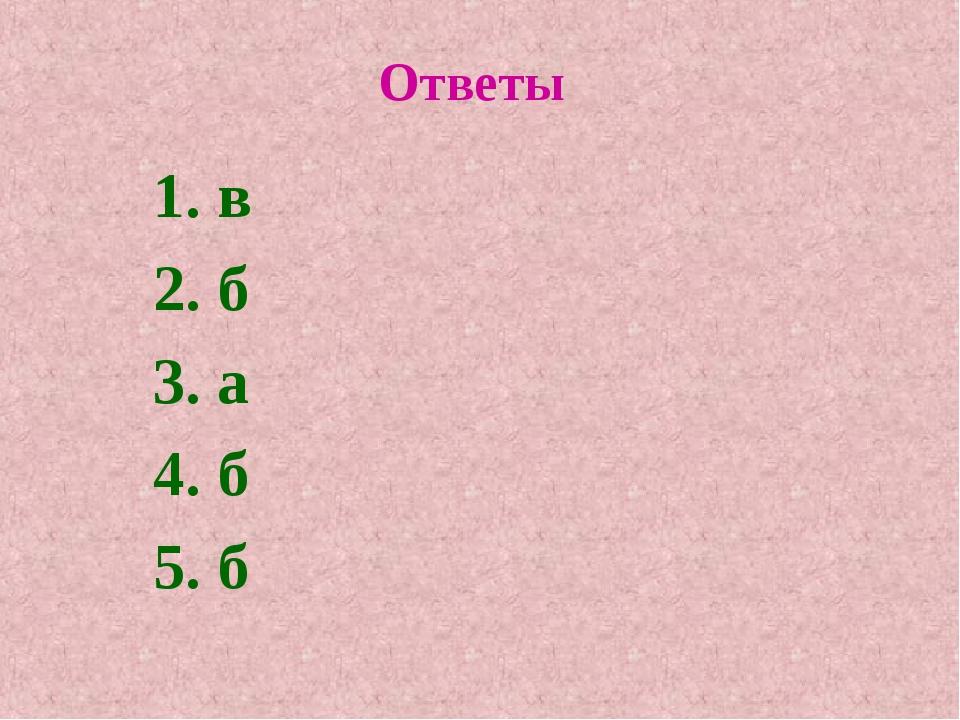 Ответы 1. в 2. б 3. а 4. б 5. б