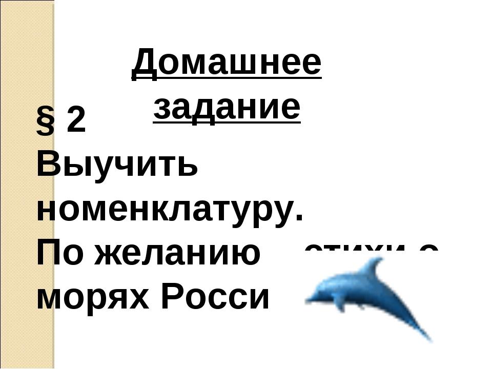 Домашнее задание § 2 Выучить номенклатуру. По желанию – стихи о морях России.