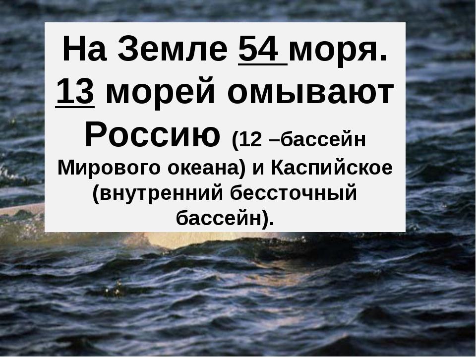 На Земле 54 моря. 13 морей омывают Россию (12 –бассейн Мирового океана) и Кас...