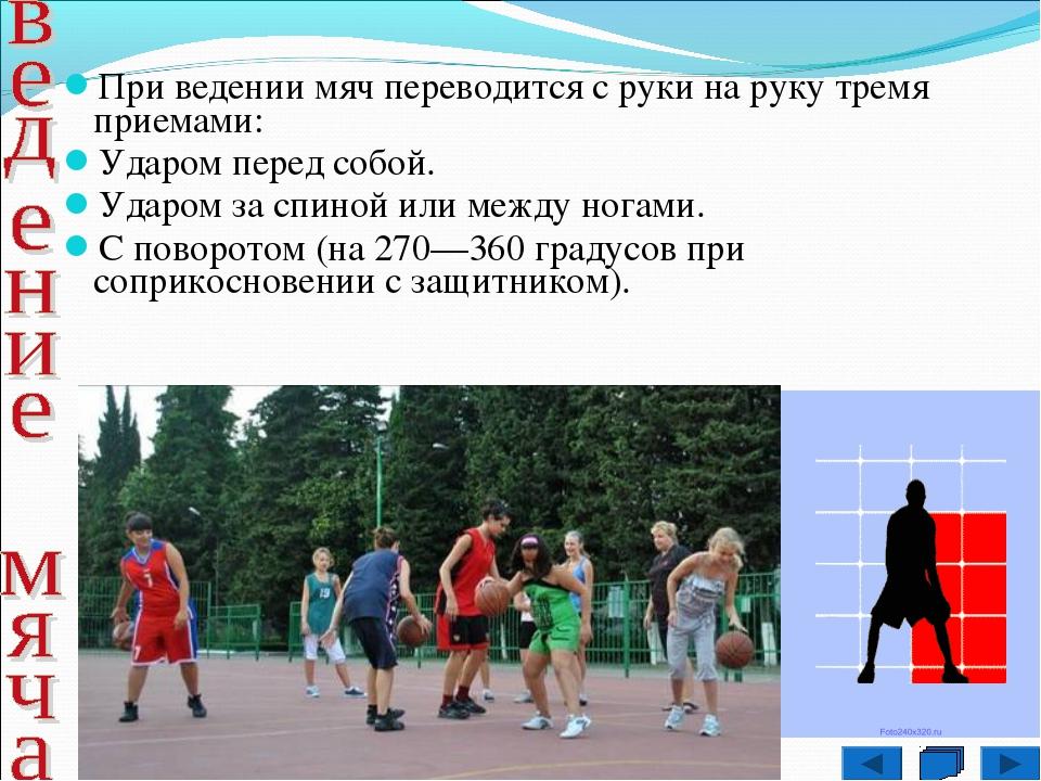 При ведении мяч переводится с руки на руку тремя приемами: Ударом перед собо...