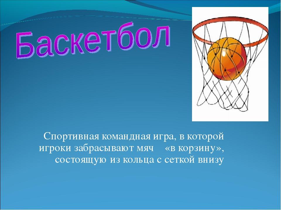 Спортивная командная игра, в которой игроки забрасывают мяч «в корзину», сост...