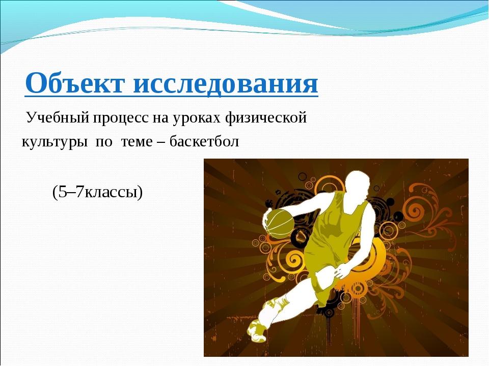 Объект исследования Учебный процесс на уроках физической культуры по теме – б...